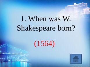(1564) 1. When was W. Shakespeare born?