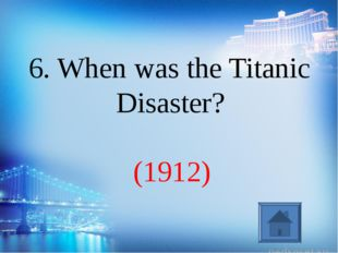 (1912) 6. When was the Titanic Disaster?