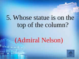 (Admiral Nelson) 5. Whose statue is on the top of the column?