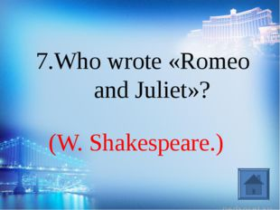 (W. Shakespeare.) 7.Who wrote «Romeo and Juliet»?