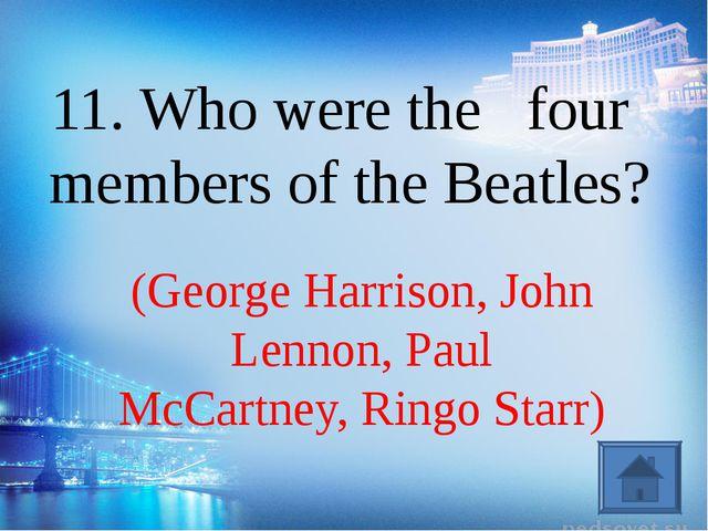 (George Harrison, John Lennon, Paul McCartney, Ringo Starr) 11. Who were the...