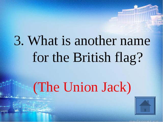 (The Union Jack) 3. What is another name for the British flag?