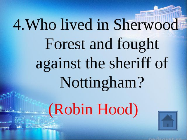 (Robin Hood) 4.Who lived in Sherwood Forest and fought against the sheriff of...