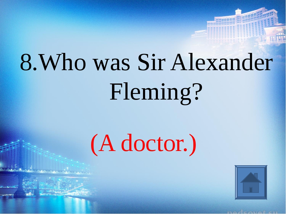 (A doctor.) 8.Who was Sir Alexander Fleming?