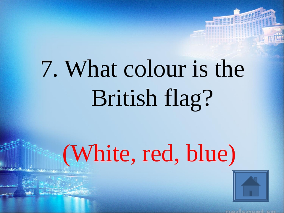 (White, red, blue) 7. What colour is the British flag?