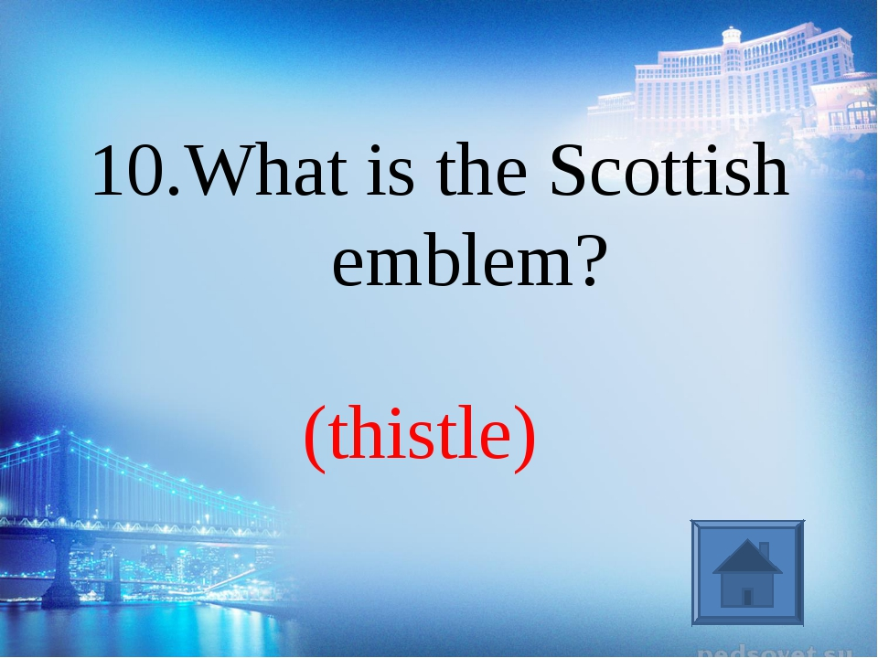 (thistle) 10.What is the Scottish emblem?