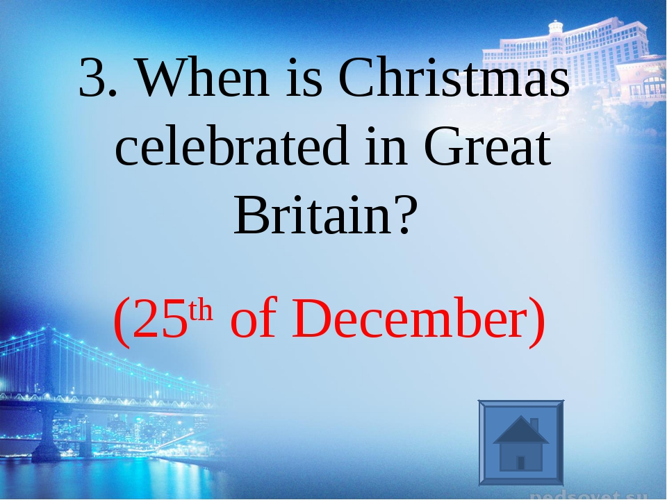 (25th of December) 3. When is Christmas celebrated in Great Britain?