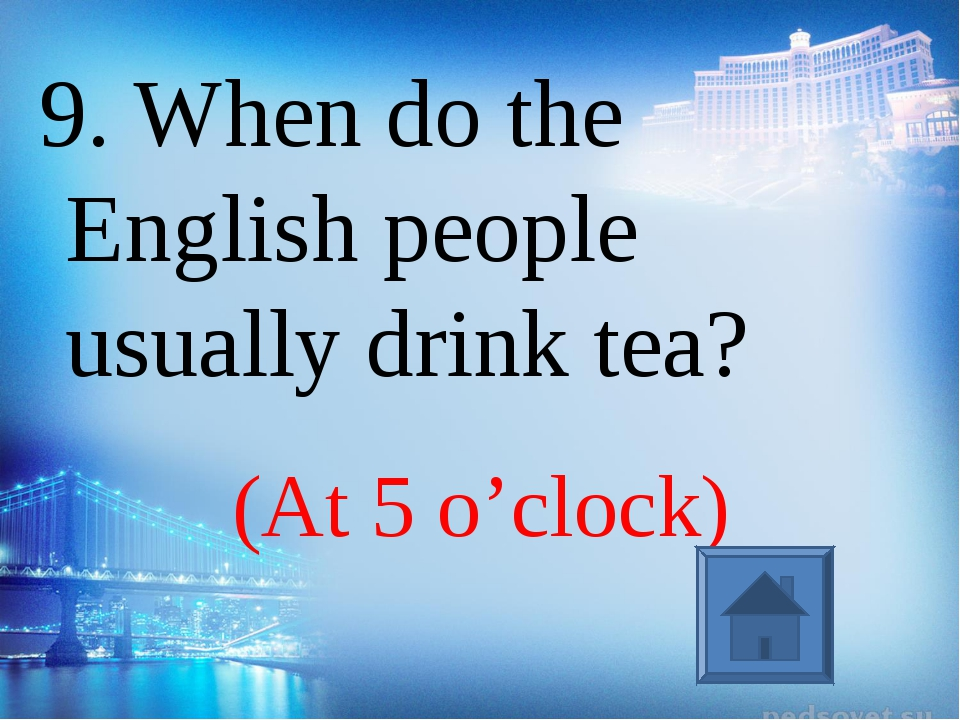 (At 5 o'clock) 9. When do the English people usually drink tea?