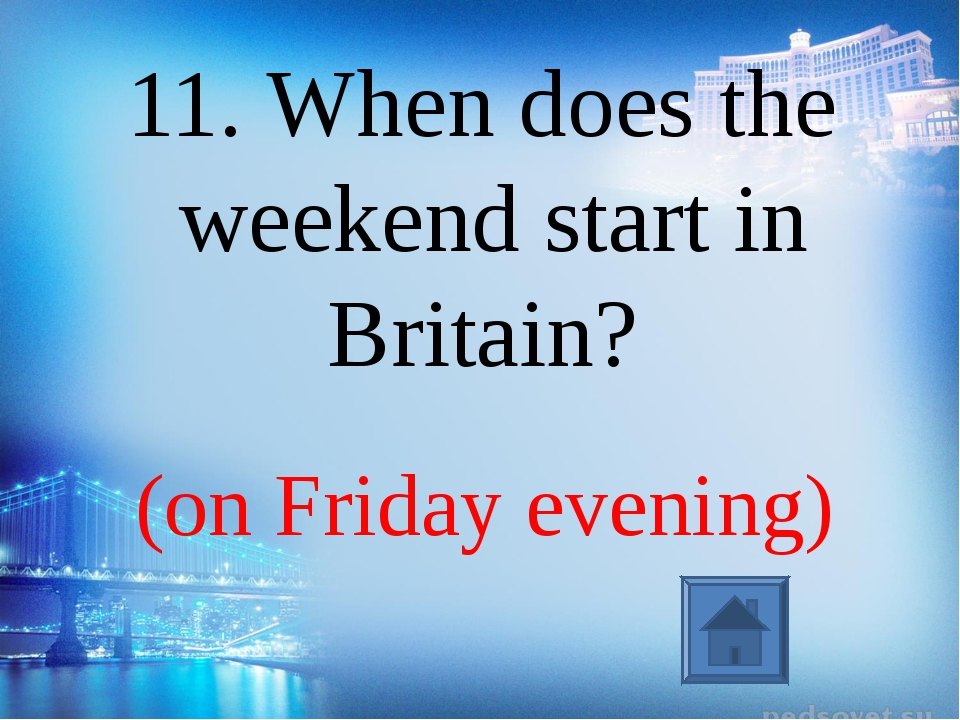 (on Friday evening) 11. When does the weekend start in Britain?