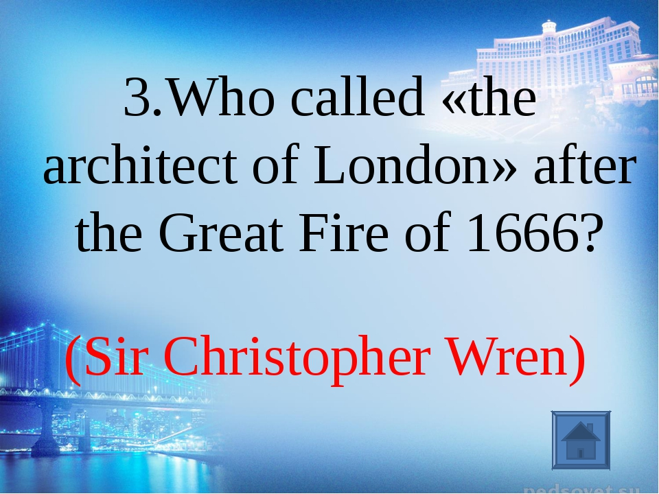 (Sir Christopher Wren) 3.Who called «the architect of London» after the Great...