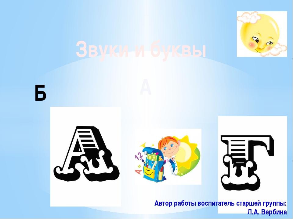 Звуки и буквы А Б Автор работы воспитатель старшей группы: Л.А. Вербина