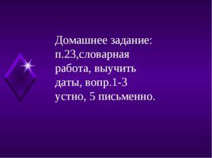 Домашнее задание: п.23,словарная работа, выучить даты, вопр.1-3 устно, 5 пись