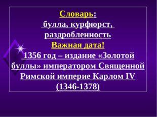 Словарь: булла, курфюрст, раздробленность Важная дата! 1356 год – издание «Зо