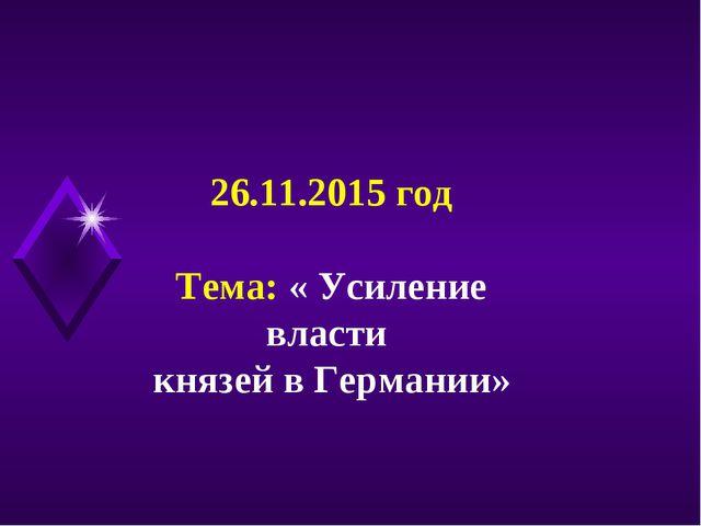 26.11.2015 год Тема: « Усиление власти князей в Германии»