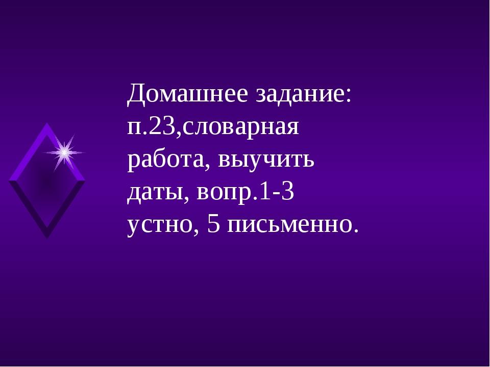 Домашнее задание: п.23,словарная работа, выучить даты, вопр.1-3 устно, 5 пись...