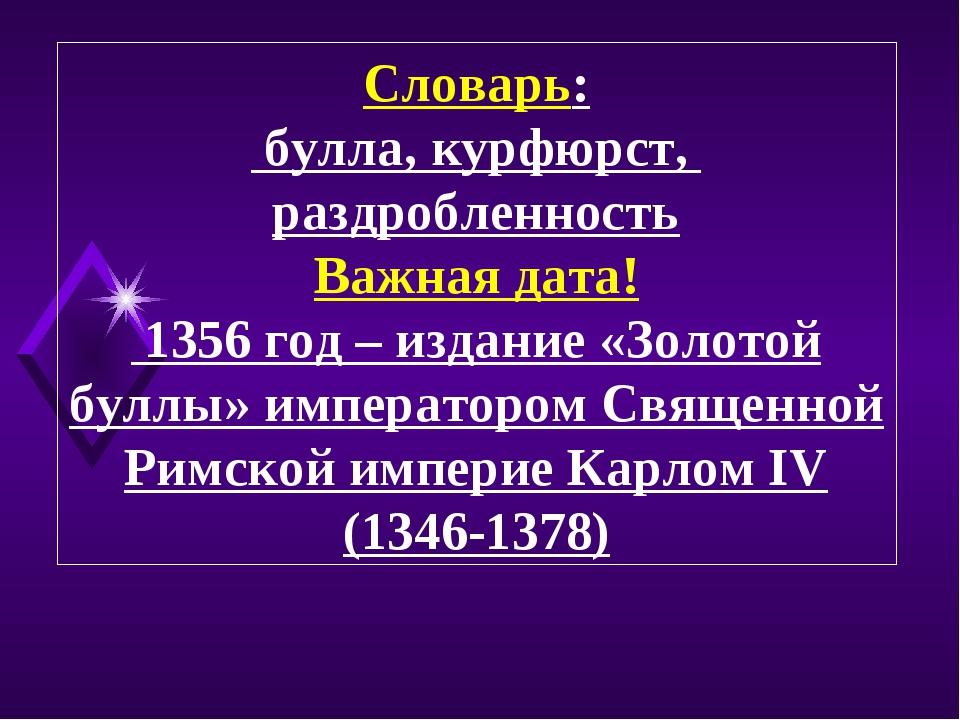 Словарь: булла, курфюрст, раздробленность Важная дата! 1356 год – издание «Зо...