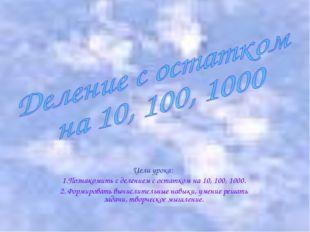 Цели урока: 1.Познакомить с делением с остатком на 10, 100, 1000. 2. Формиров