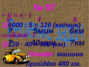 № 97 v t s ? 5мин 6км ? 40мин ?км V = s : t 6000 : 5 = 120 (км/мин) S = v ∙ t