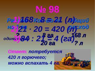 № 98 одинаковый 168 : 8 = 21 (л) 21 ∙ 20 = 420 (л) 84 : 21 = 4 (га) Ответ: по