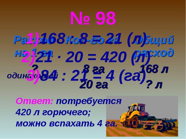 № 98 одинаковый 168 : 8 = 21 (л) 21 ∙ 20 = 420 (л) 84 : 21 = 4 (га) Ответ: по...
