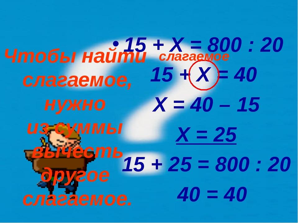 15 + X = 800 : 20 15 + X = 40 X = 40 – 15 X = 25 15 + 25 = 800 : 20 40 = 40 Ч...
