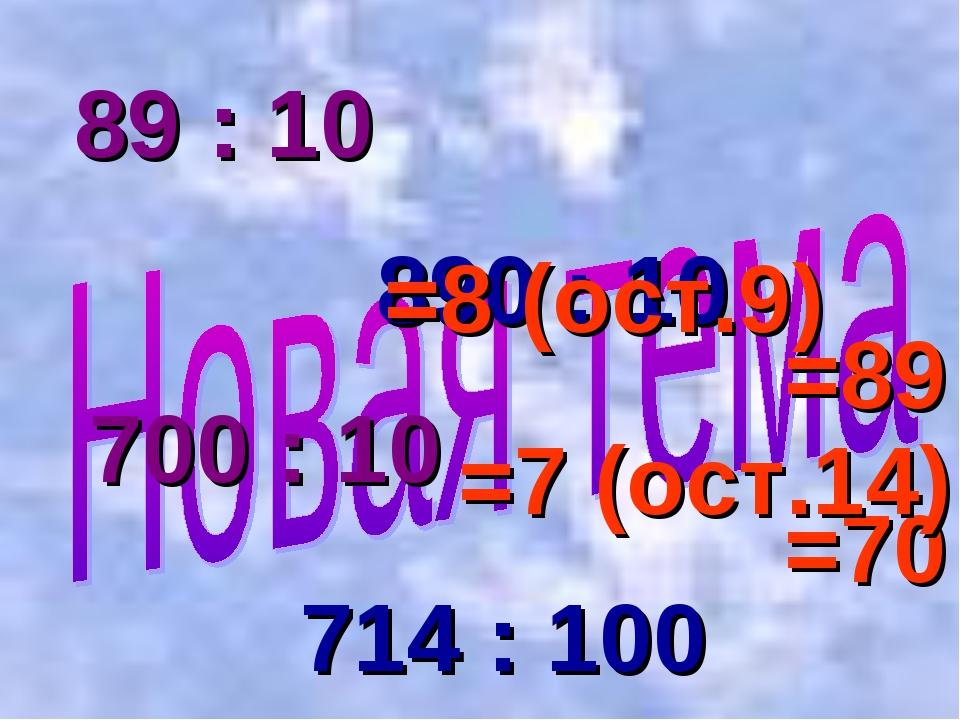 89 : 10 890 : 10 700 : 10 714 : 100 =89 =70 =8 (ост.9) =7 (ост.14)