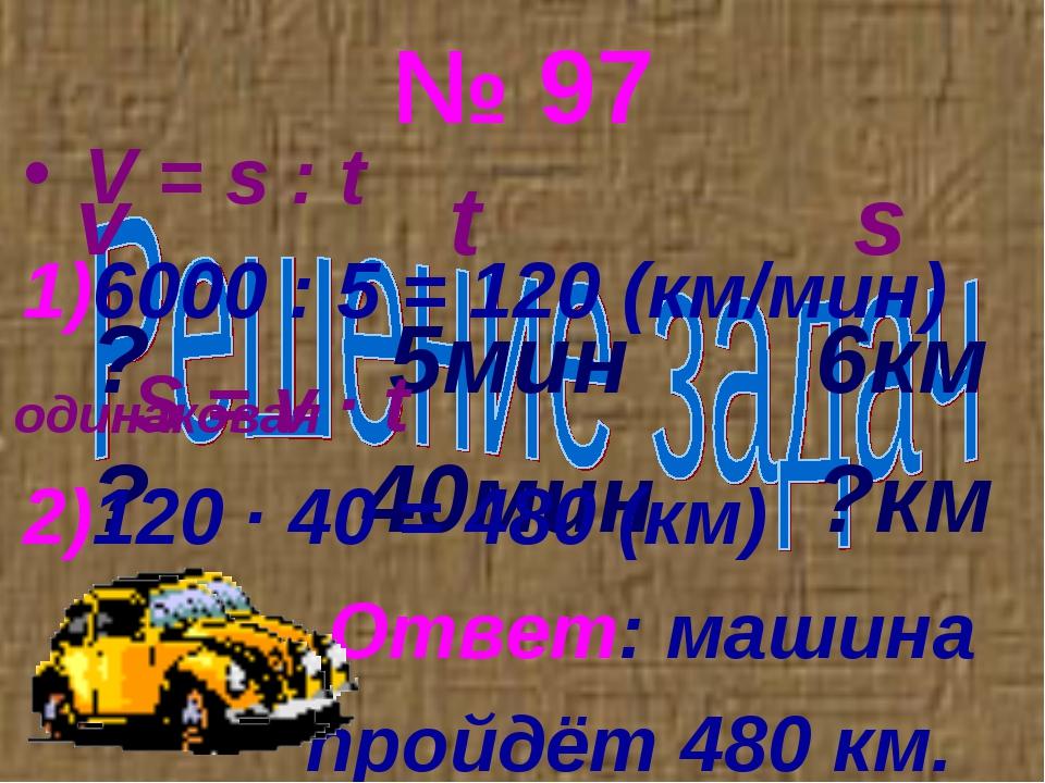 № 97 v t s ? 5мин 6км ? 40мин ?км V = s : t 6000 : 5 = 120 (км/мин) S = v ∙ t...