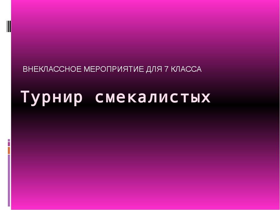 Турнир смекалистых ВНЕКЛАССНОЕ МЕРОПРИЯТИЕ ДЛЯ 7 КЛАССА