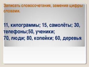 Записать словосочетания, заменив цифры словами. 11, килограммы; 15, самолёты