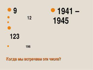 Когда мы встречаем эти числа? 9 12 123 196 1941 – 1945