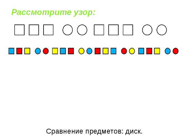 Рассмотрите узор: Сравнение предметов: диск.