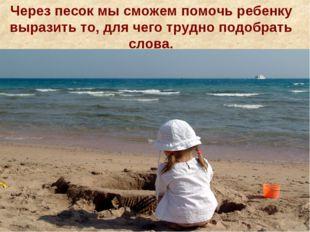 Через песок мы сможем помочь ребенку выразить то, для чего трудно подобрать с