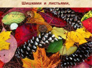 Шишками и листьями,