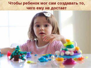 Чтобы ребенок мог сам создавать то, чего ему не достает