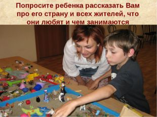 Попросите ребенка рассказать Вам про его страну и всех жителей, что они любят
