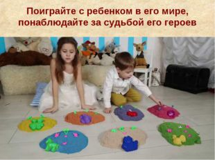 Поиграйте с ребенком в его мире, понаблюдайте за судьбой его героев