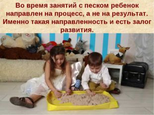 Во время занятий с песком ребенок направлен на процесс, а не на результат. Им