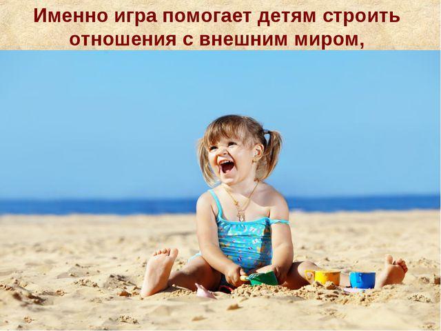 Именно игра помогает детям строить отношения с внешним миром,