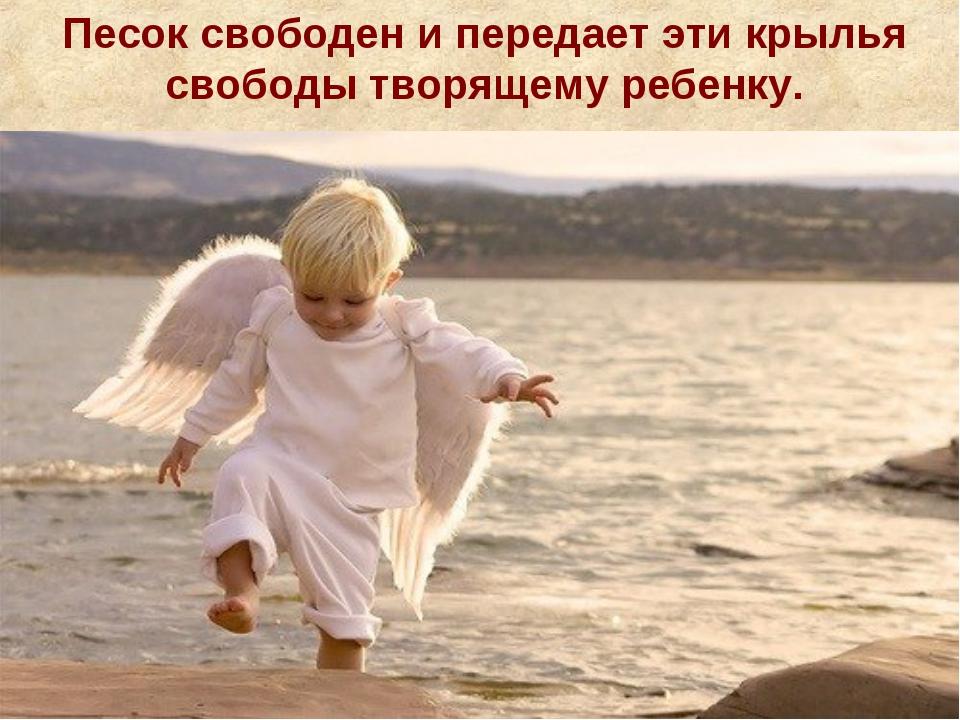 Песок свободен и передает эти крылья свободы творящему ребенку.