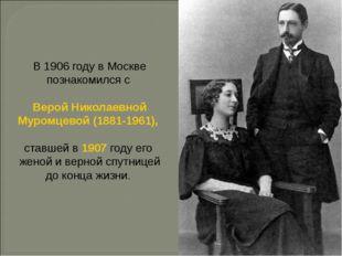 В 1906 году в Москве познакомился с Верой Николаевной Муромцевой (1881-1961),