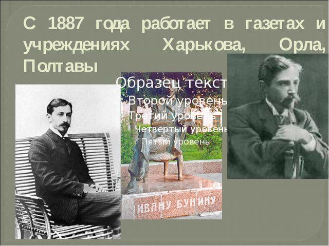 С 1887 года работает в газетах и учреждениях Харькова, Орла, Полтавы