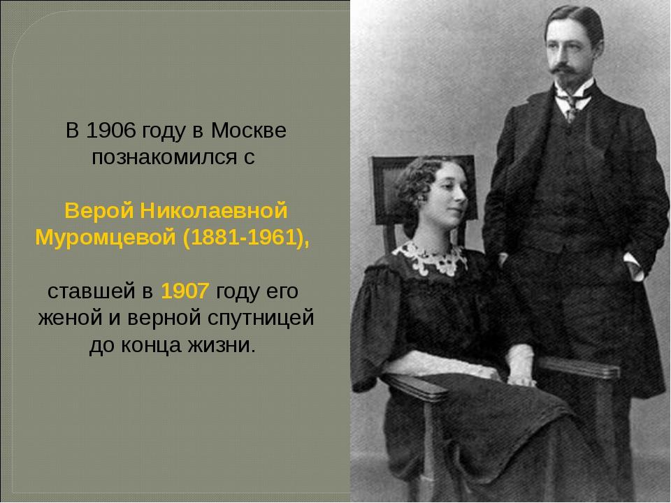 В 1906 году в Москве познакомился с Верой Николаевной Муромцевой (1881-1961),...