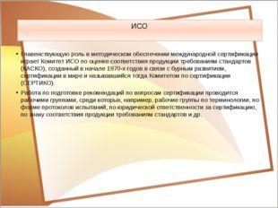 ИСО Главенствующую роль в методическом обеспечении международной сертификации