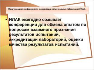 Международная конференция по аккредитации испытательных лабораторий (ИЛАК). И