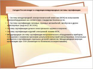 Сегодня Россия входит в следующие международные системы сертификации: • Систе