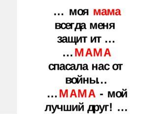 … моя мама всегда меня защитит… …МАМА спасала нас от войны… …МАМА - мой лучши