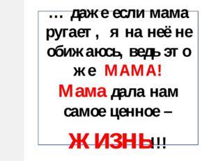 … даже если мама ругает, я на неё не обижаюсь, ведь это же МАМА! Мама дала на