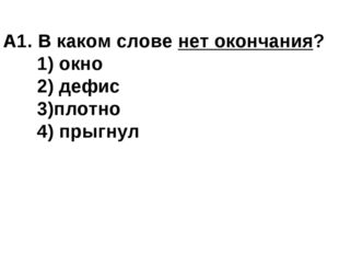 А1. В каком слове нет окончания? 1) окно 2) дефис 3)плотно 4) прыгнул