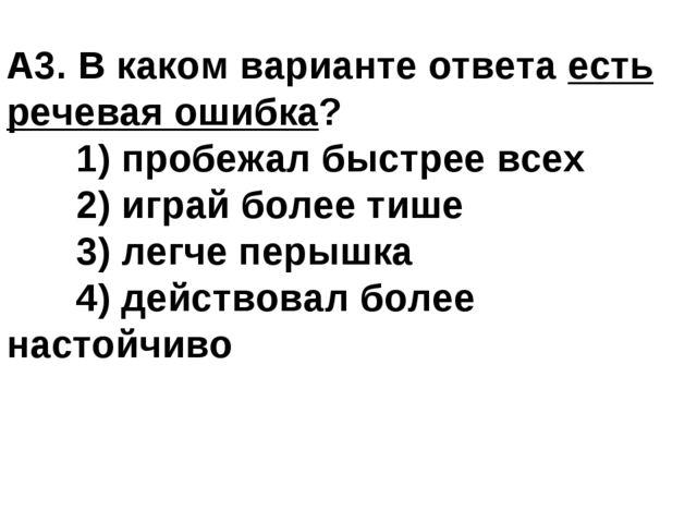 A3. В каком варианте ответа есть речевая ошибка? 1) пробежал быстрее всех 2...
