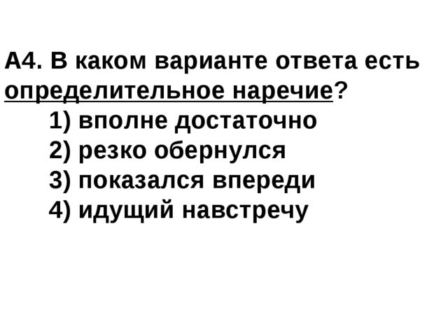 А4. В каком варианте ответа есть определительное наречие? 1) вполне достаточ...